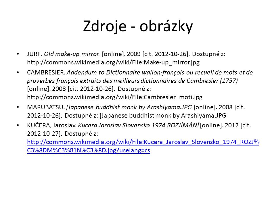 Zdroje - obrázky JURII. Old make-up mirror. [online]. 2009 [cit. 2012-10-26]. Dostupné z: http://commons.wikimedia.org/wiki/File:Make-up_mirror.jpg.